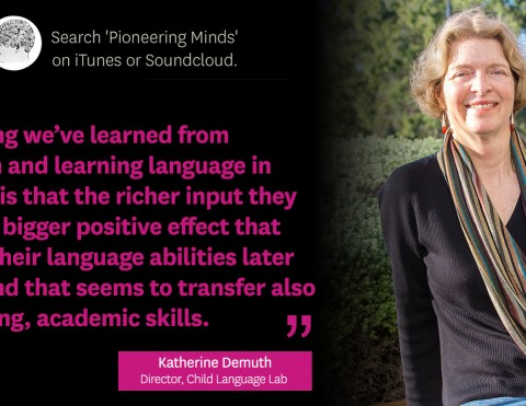 """Search 'Pioneering Minds' on iTunes or Soundcloud -- """"One thing we've learned from children and learning language in general is that the richer input they get, the bigger positive effect that has on their language abilities later in life and that seems to transfer also to reading, academic skills,"""" Katherine Demuth, Director, Child Language Lab."""